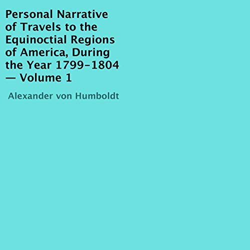 Personal Narrative of Travels to the Equinoctial Regions of America, During the Year 1799-1804, Volume 1 cover art