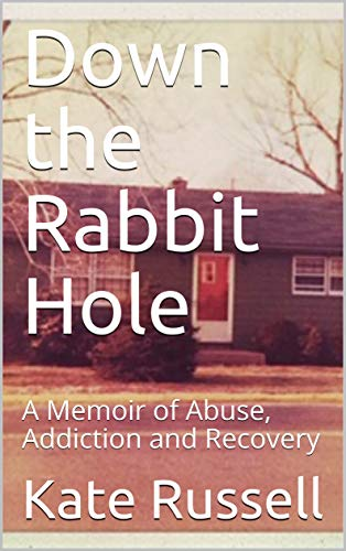 Down the Rabbit Hole: A Memoir of Abuse, Addiction and Recovery