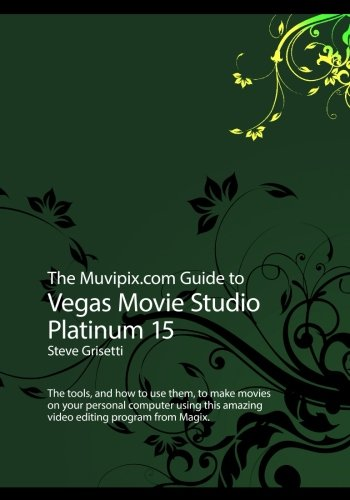 The Muvipix.com Guide to Vegas Movie Studio Platinum 15: The tools, and how to use them, to make movies on your personal computer