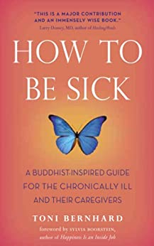 How to Be Sick: A Buddhist-Inspired Guide for the Chronically Ill and Their Caregivers by [Toni Bernhard, Sylvia Boorstein]