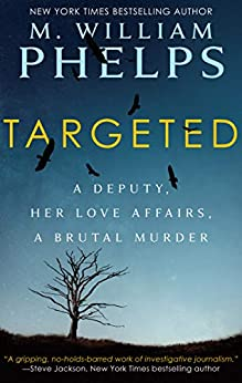 Targeted: A Deputy, Her Love Affairs, a Brutal Murder by [M. William Phelps]