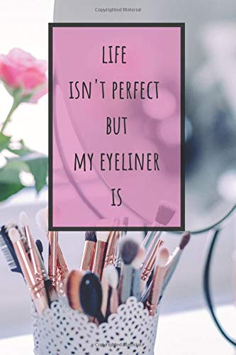 Life Isn't Perfect But My Eyeliner Is: Make-Up Junkies Must-Have (Bullet Journal, Composition Notebook, Diary)(110 Pages, Blank, 6 x 9) (Beauty Products Addiction Collection, Band 4)
