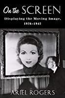 On the Screen: Displaying the Moving Image, 1926–1942 (Film and Culture)