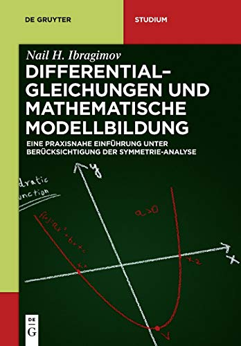 Differentialgleichungen und Mathematische Modellbildung: Eine praxisnahe Einführung unter Berücksichtigung der Symmetrie-Analyse (De Gruyter Studium)