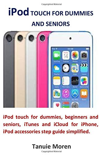 iPod TOUCH FOR DUMMIES AND SENIORS: iPod touch for dummies, beginners and seniors, iTunes and iCloud for iPhone, iPod accessories step guide simplified
