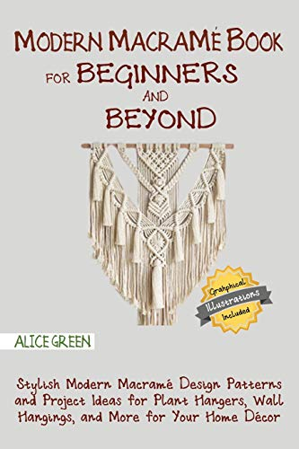 Modern Macramé Book for Beginners and Beyond: Stylish Modern Macramé Design Patterns and Project Ideas for Plant Hangers, Wall Hangings, and More for Your Home Décor...With Illustrations