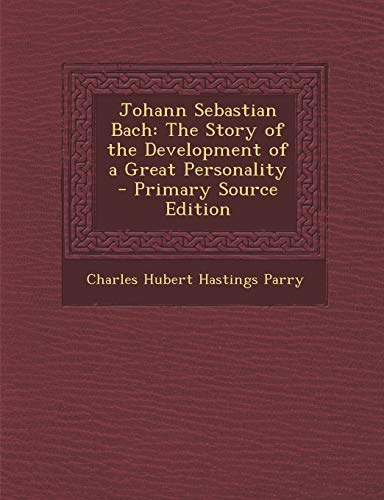 Johann Sebastian Bach: The Story of the Development of a Great Personality - Primary Source Edition