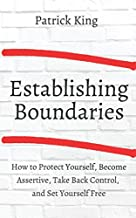 Establishing Boundaries: How to Protect Yourself, Become Assertive, Take Back Control, and Set Yourself Free (Be Confident...