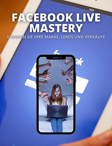 FACEBOOK LIVE MASTERY: Steigern Sie Ihre Marke. Leads und Verkäufe