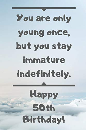You are only young once, but you stay immature indefinitely. Happy 50th Birthday!: You are only young once, but you stay immature indefinitely. 50th ... Appreciation Gift (6 x 9 - 110 Blank Lined Pa