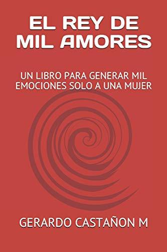 EL REY DE MIL AMORES: UN LIBRO PARA GENERAR MIL EMOCIONES SOLO A UNA MUJER