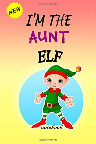 I'M THE Aunt ELF: Lined Notebook, Journaling, Blank Notebook Journal, Doodling or Sketching: Perfect Inexpensive Christmas Gift, 120 Page,Professionally Designed (6x9) funny ELF Cover