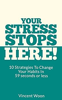 Your Stress Stops Here!: 10 Strategies To Change Your Habits In 59 Seconds Or Less by [Vincent Woon]