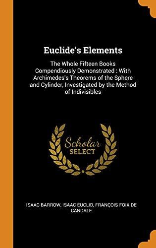 Euclide's Elements: The Whole Fifteen Books Compendiously Demonstrated: With Archimedes's Theorems of the Sphere and Cylinder, Investigated by the Method of Indivisibles