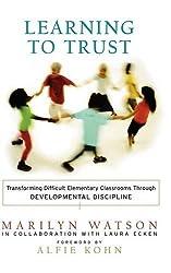 Learning to Trust: Transforming Difficult Elementary Classrooms Through Developmental Discipline: Marilyn Watson, Laura Ecken, Alfie Kohn