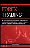 Forex Trading: An Investing Guide for Beginners with Strategies and Analysis to Increase Your Financial Leverage, Improve Your Investments and Manage Risk with Day Trading Strategies Warren