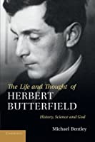 The Life and Thought of Herbert Butterfield: History, Science and God by Michael Bentley(2012-10-25)