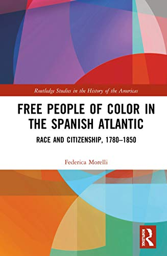 Free People of Color in the Spanish Atlantic: Race and Citizenship, 1780–1850 (Routledge Studies in the History of the Americas)