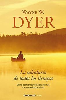 La sabiduría de todos los tiempos: Cómo acercar las verdades eternas a nuestra vida cotidiana (Spanish Edition) by [Wayne W. Dyer]