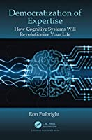 Democratization of Expertise: How Cognitive Systems Will Revolutionize Your Life