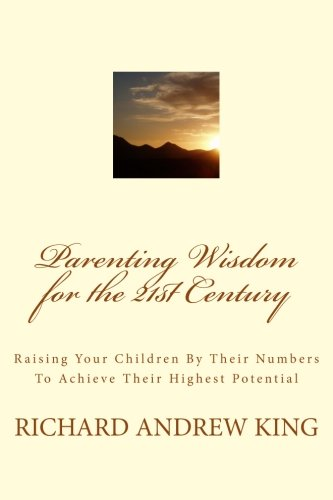 Book: Parenting Wisdom for the 21st Century - Raising Your Children By Their Numbers To Achieve Their Highest Potential by Richard Andrew King