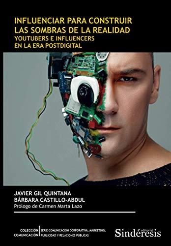 INFLUENCIAR PARA CONSTRUIR LAS SOMBRAS DE LA REALIDAD: YOUTUBERS E INFLUENCERS EN LA ERA POSTDIGITAL: 4 (COLECCIÓN COMUNICACIÓN. SERIE COMUNICACIÓN ... MARKETING, PUBLICIDAD Y RELACIONES PÚBLICAS)