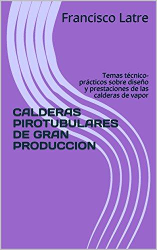 CALDERAS PIROTUBULARES DE GRAN PRODUCCION: Temas técnico-prácticos sobre diseño y prestaciones de las calderas de vapor