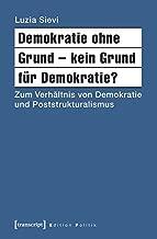 Demokratie Ohne Grund - Kein Grund Fur Demokratie?: Zum Verhaltnis Von Demokratie Und Poststrukturalismus