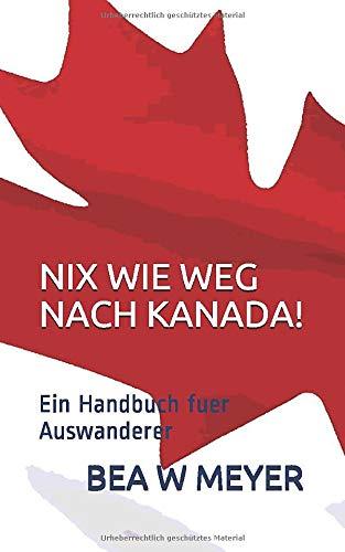 NIX WIE WEG NACH KANADA!: Ein Handbuch fuer Auswanderer
