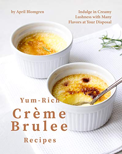 Yum-Rich Creme Brulee Recipes: Indulge in Creamy Lushness with Many Flavors at Your Disposal (English Edition)