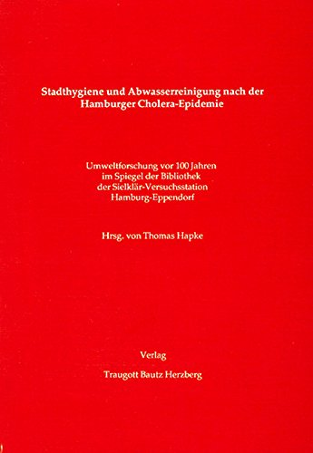 Stadthygiene und Abwasserreinigung nach der Hamburger Cholera-Epidemie.: Umweltforschung vor 100 Jahren im Spiegel der Bibliothek der Sielklär-Versuchsstation Hamburg-Eppendorf