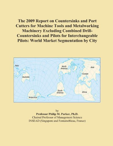 The 2009 Report on Countersinks and Port Cutters for Machine Tools and Metalworking Machinery Excluding Combined Drill-Countersinks and Pilots for ... Pilots: World Market Segmentation by City