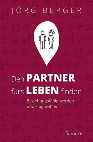 Den Partner fürs Leben finden: Beziehungsfähig werden und klug wählen