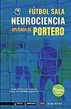 Fútbol Sala. Neurociencia aplicada al portero (Edición Color): Concepto y 50 tareas para su entrenamiento