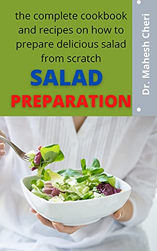 Salad Preparation : The Complete Cookbook And Recipes On How To Prepare Delicious Salad From Scratch (English Edition)
