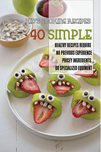 Kid'S Cooking Recipes - 40 Simple, Healthy Recipes Require No Previous Experience, Pricey Ingredients Or Specialized Equiment: Kid Chef Recipes (English Edition)
