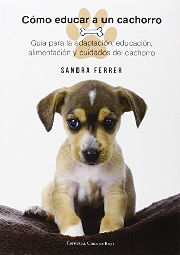 Cómo Educar a un Cachorro: Guía para la adaptación, educación, alimentación y...