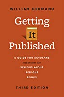 Getting It Published: A Guide for Scholars and Anyone Else Serious about Serious Books, Third Edition (Chicago Guides to Writing, Editing, and Publishing)