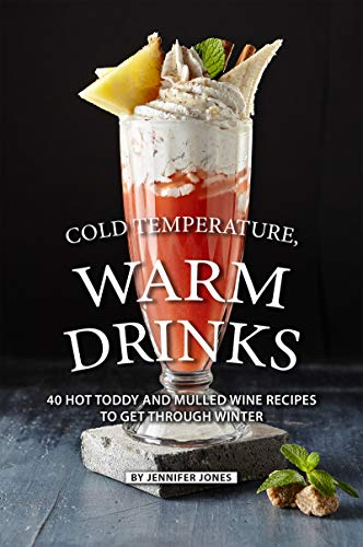 Cold Temperature, Warm Drinks: 40 Hot Toddy and Mulled Wine Recipes to Get Through Winter (English Edition)