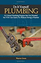Do It Yourself Plumbing: 22 Critical Plumbing Projects That You Dreaded but You Can Easily Fix Without Hiring a Plumber