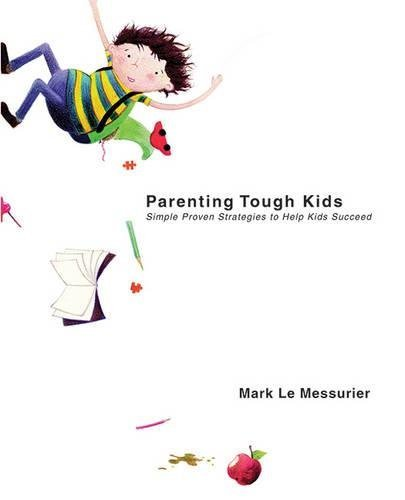 [(Parenting Tough Kids : Simple Proven Strategies to Help Kids Succeed)] [By (author) Mark Le Messurier] published on (February, 2015)
