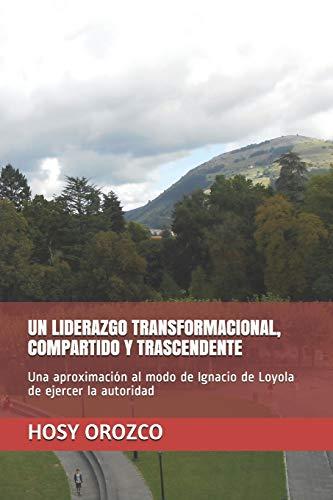 UN LIDERAZGO TRANSFORMACIONAL, COMPARTIDO Y TRASCENDENTE: Una aproximación al modo de Ignacio de Loyola de ejercer la autoridad