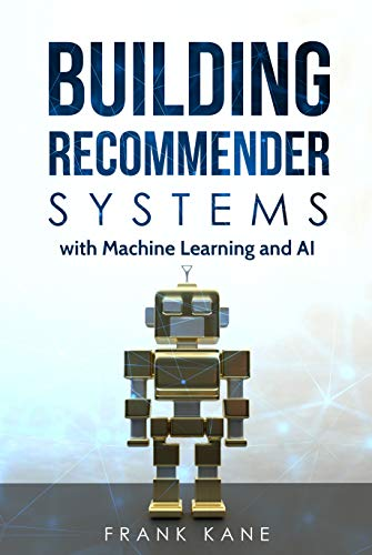 Building Recommender Systems with Machine Learning and AI: Help people discover new products and content with deep learning, neural networks, and machine learning recommendations. by [Frank Kane]