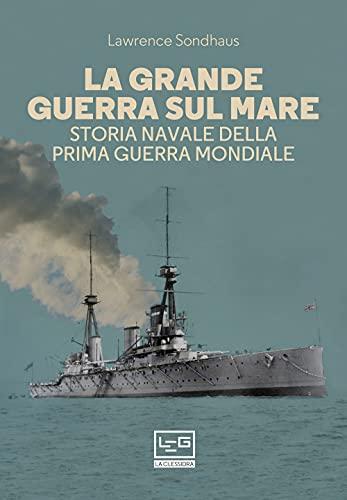 La Grande guerra sul mare. Storia navale della Prima guerra mondiale