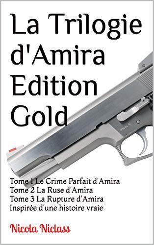 La Trilogie d'Amira Edition Gold: Tome 1 Le Crime Parfait d'Amira Tome 2 La Ruse d'Amira Tome 3 La Rupture d'Amira Inspirée d'une histoire vraie (French Edition)