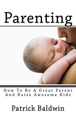 Parenting: How To Be A Great Parent And Raise Awesome Kids: 1 (Best Parenting Books on Amazon)