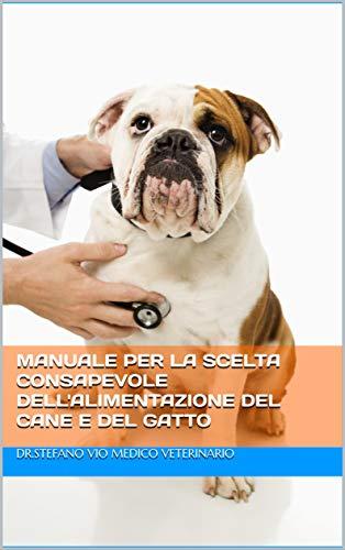 MANUALE PER LA SCELTA CONSAPEVOLE DELL'ALIMENTAZIONE DEL CANE E DEL GATTO: Dr Stefano Vio Medico Veterinario