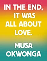 Musa Okwonga - In The End, It Was All About Love
