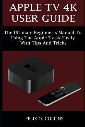 APPLE TV 4K USER GUIDE: THE ULTIMATE BEGINNER'S MANUAL TO USING THE LATEST APPLE TV 4K EASILY WITH TIPS AND TRICKS