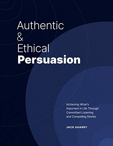Authentic and Ethical Persuasion:: Achieving What's Important in Life Through Committed Listening and Compelling Stories (English Edition)